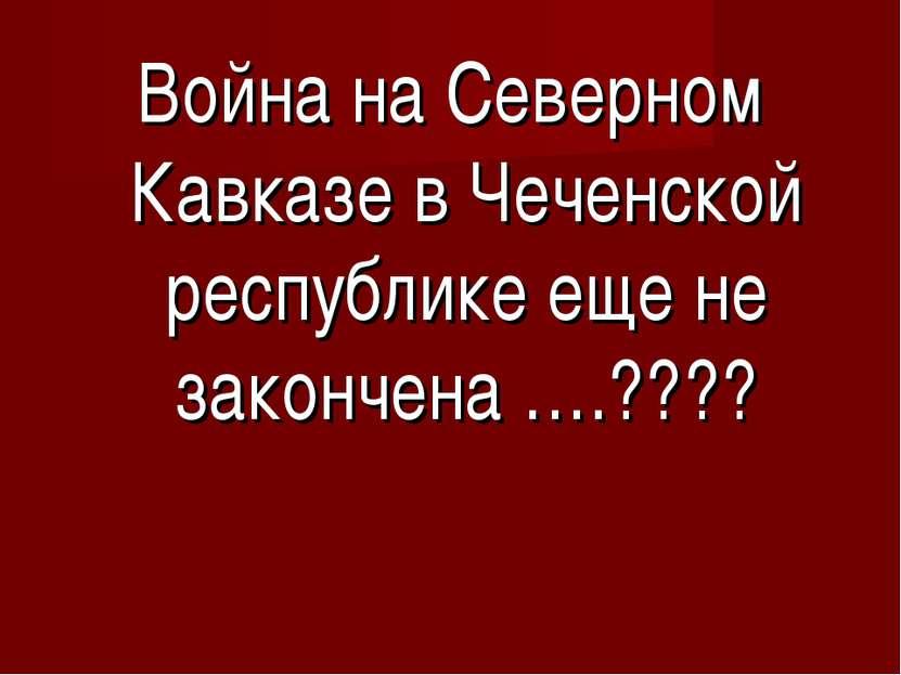Война на Северном Кавказе в Чеченской республике еще не закончена ….????