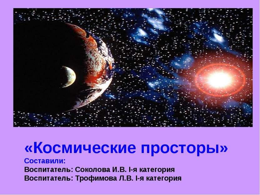 «Космические просторы» Составили: Воспитатель: Соколова И.В. I-я категория Во...