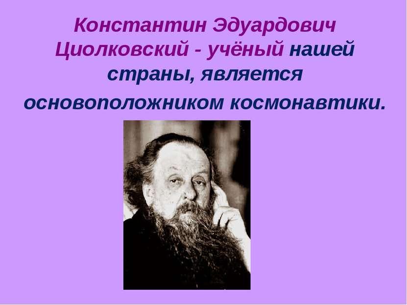 Константин Эдуардович Циолковский - учёный нашей страны, является основополож...