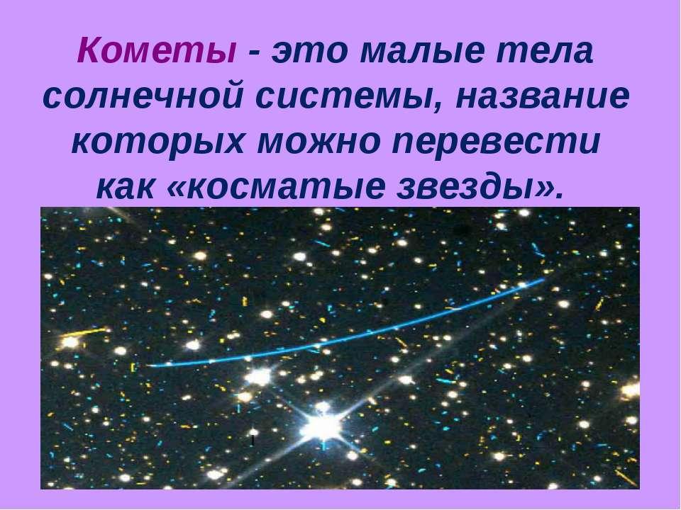 Кометы - это малые тела солнечной системы, название которых можно перевести к...