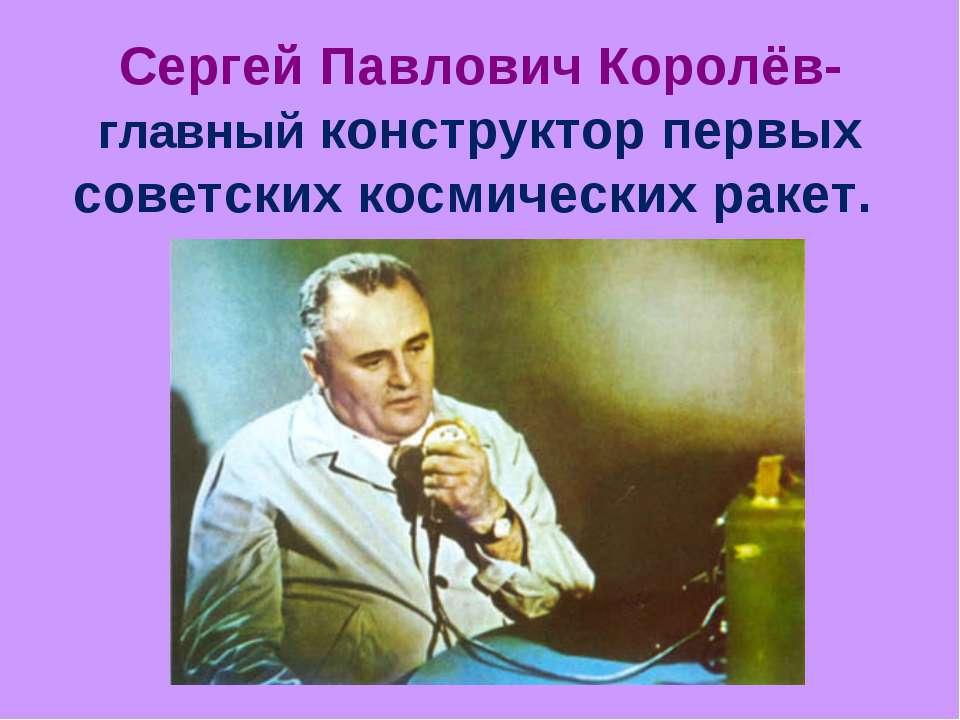 Сергей Павлович Королёв- главный конструктор первых советских космических ракет.