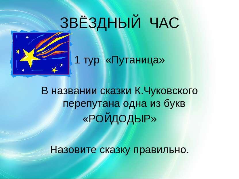 ЗВЁЗДНЫЙ ЧАС 1 тур «Путаница» В названии сказки К.Чуковского перепутана одна ...
