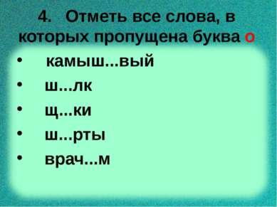 4. Отметь все слова, в которых пропущена буква о камыш...вый ш...лк щ...ки ш....