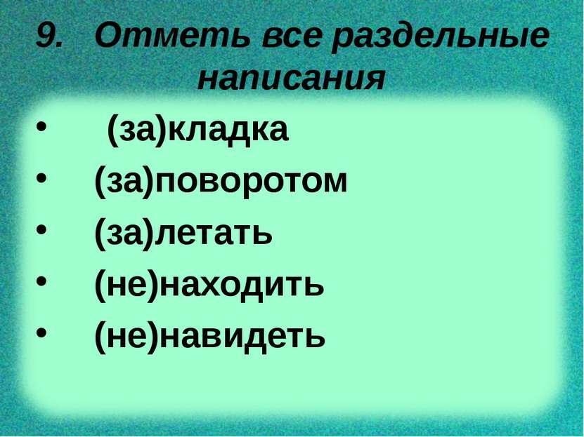 9. Отметь все раздельные написания (за)кладка (за)поворотом (за)летать (не)на...