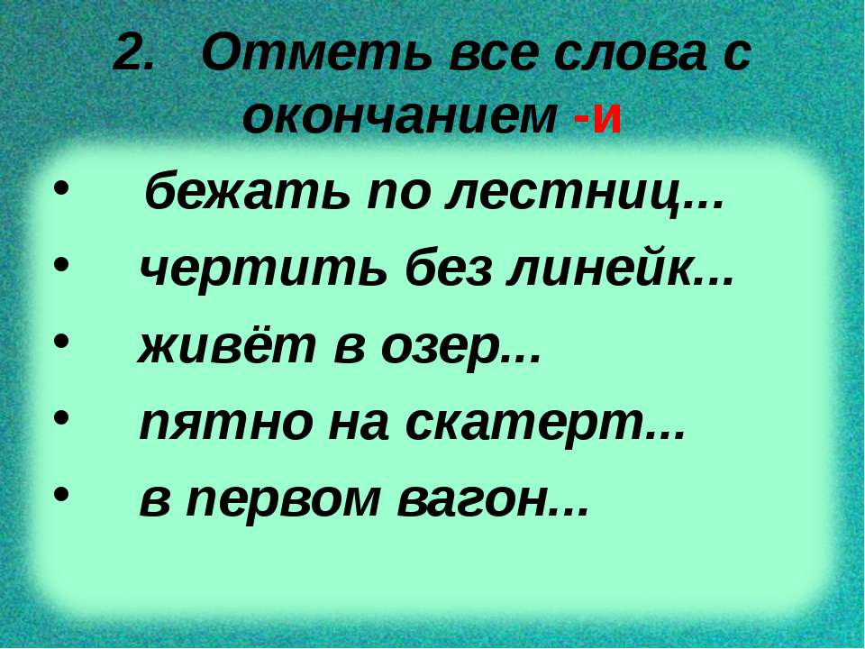 2. Отметь все слова с окончанием -и бежать по лестниц... чертить без линейк.....