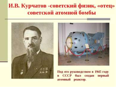 И.В. Курчатов -советский физик, «отец» советской атомной бомбы Под его руково...
