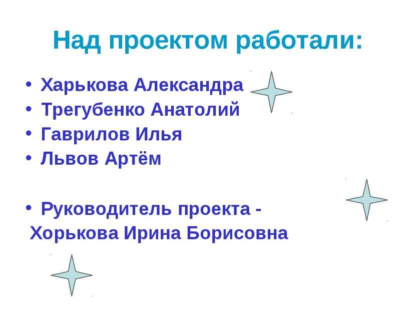 Над проектом работали: Харькова Александра Трегубенко Анатолий Гаврилов Илья ...