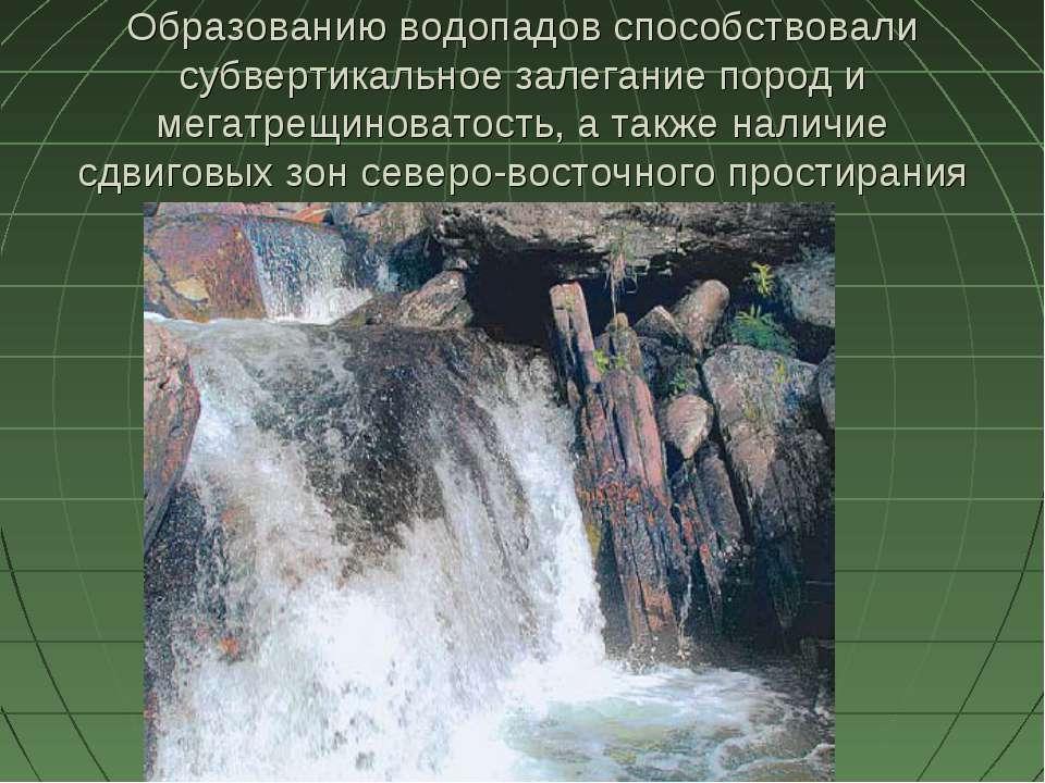 Образованию водопадов способствовали субвертикальное залегание пород и мегатр...
