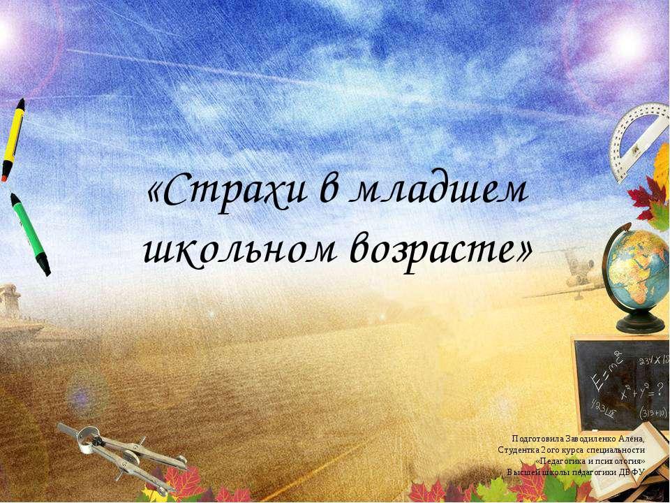 «Страхи в младшем школьном возрасте» Подготовила Заводиленко Алёна, Студентка...