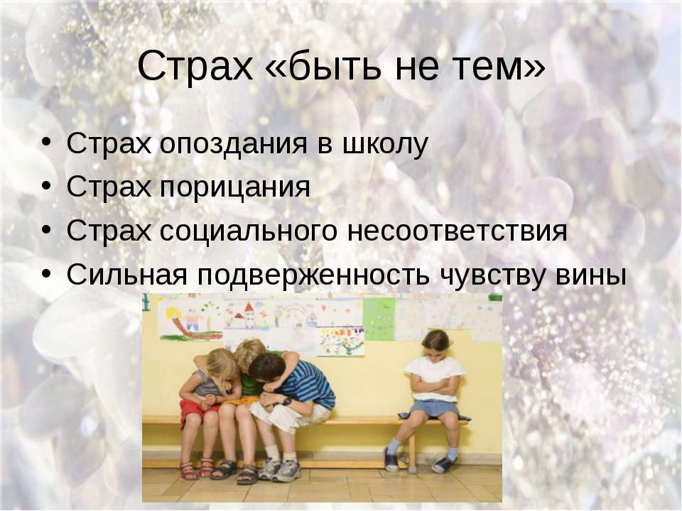 Страх «быть не тем» Страх опоздания в школу Страх порицания Страх социального...