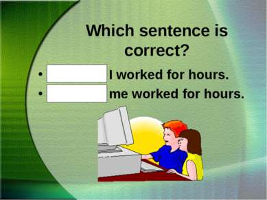 Which sentence is correct? Mike and I worked for hours. Mike and me worked fo...