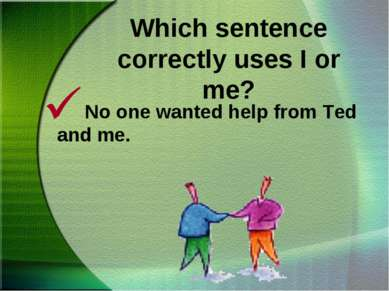 Which sentence correctly uses I or me? No one wanted help from Ted and me.