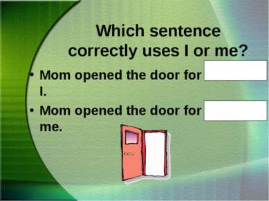 Which sentence correctly uses I or me? Mom opened the door for Nana and I. Mo...