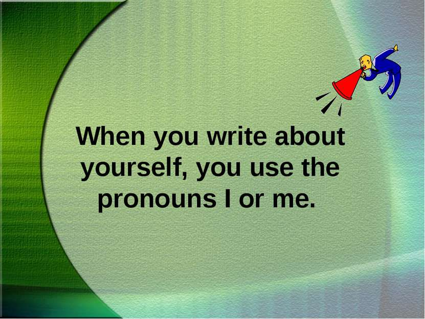 When you write about yourself, you use the pronouns I or me.