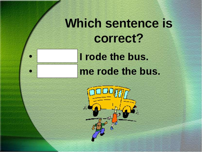 Which sentence is correct? Bob and I rode the bus. Bob and me rode the bus.