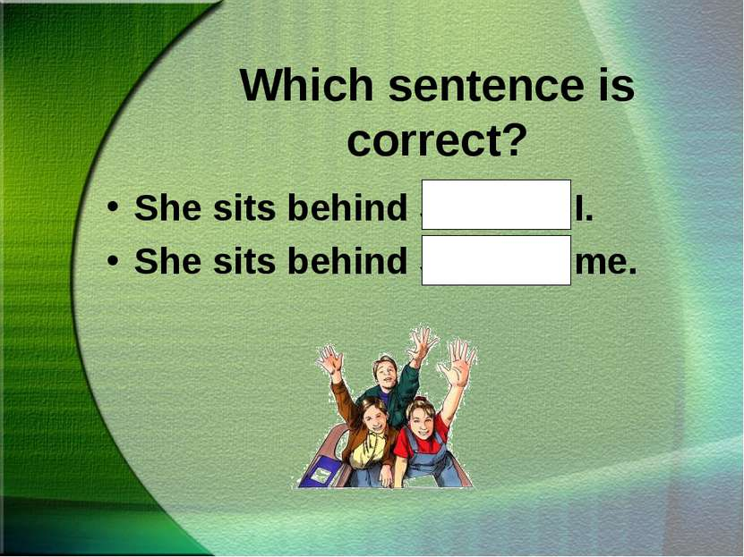 Which sentence is correct? She sits behind Sue and I. She sits behind Sue and...