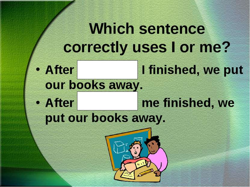 Which sentence correctly uses I or me? After Kathy and I finished, we put our...
