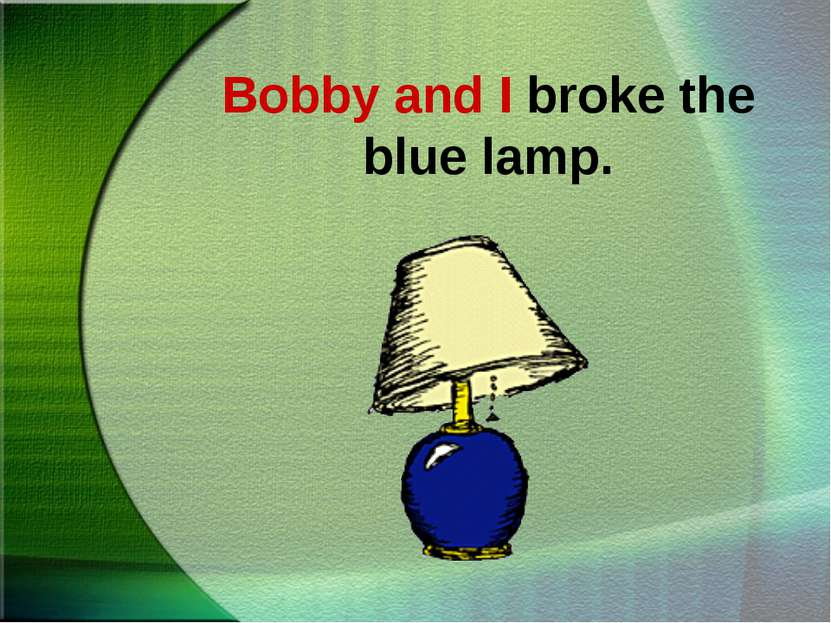 Bobby and I broke the blue lamp.