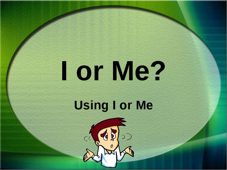 I or Me? Using I or Me