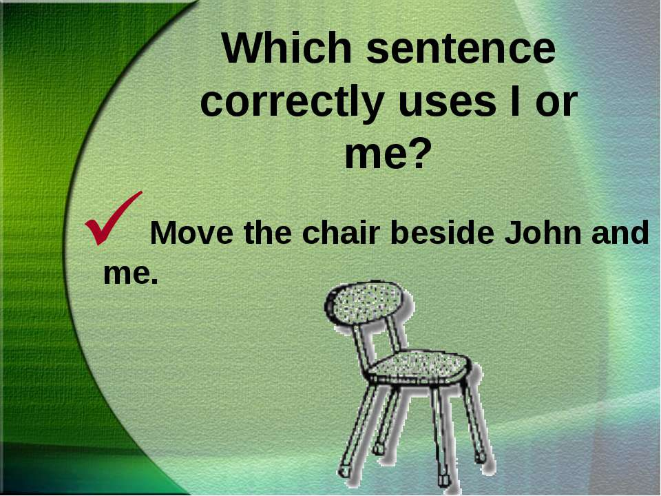 Which sentence correctly uses I or me? Move the chair beside John and me.