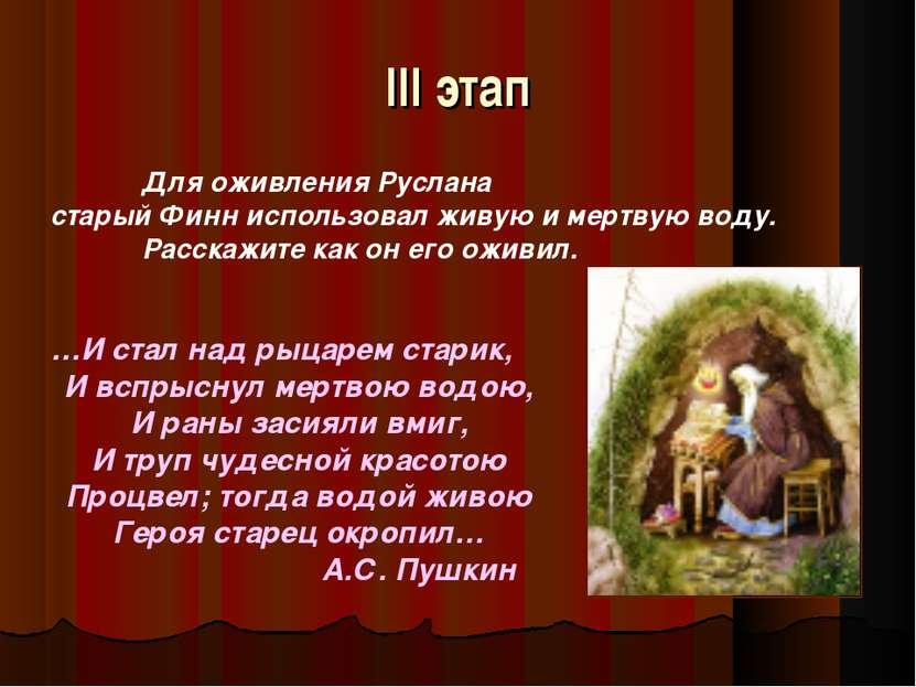 III этап Для оживления Руслана старый Финн использовал живую и мертвую воду. ...