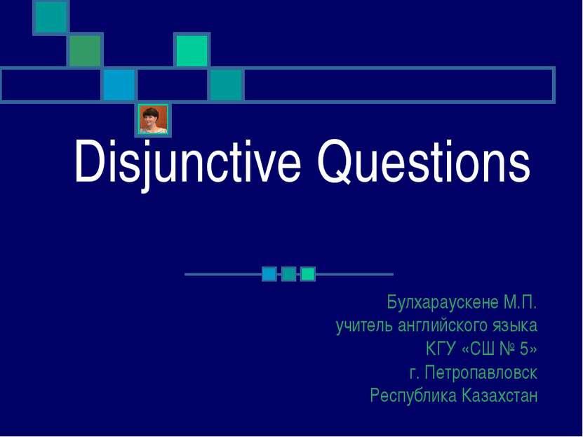 Disjunctive Questions Булхараускене М.П. учитель английского языка КГУ «СШ № ...