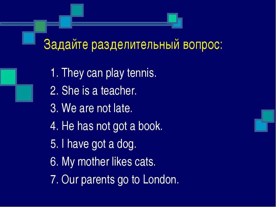 Задайте разделительный вопрос: 1. They can play tennis. 2. She is a teacher. ...