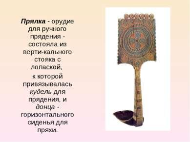 Прялка - орудие для ручного прядения - состояла из верти кального стояка с ло...