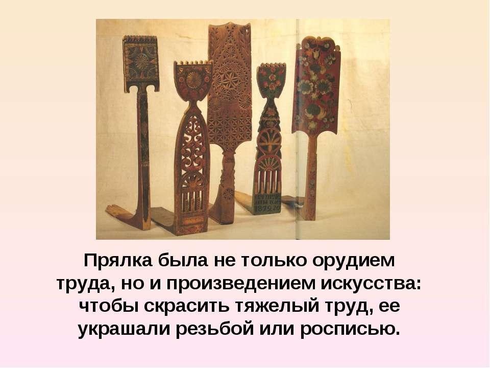 Прялка была не только орудием труда, но и произведением искусства: чтобы скра...