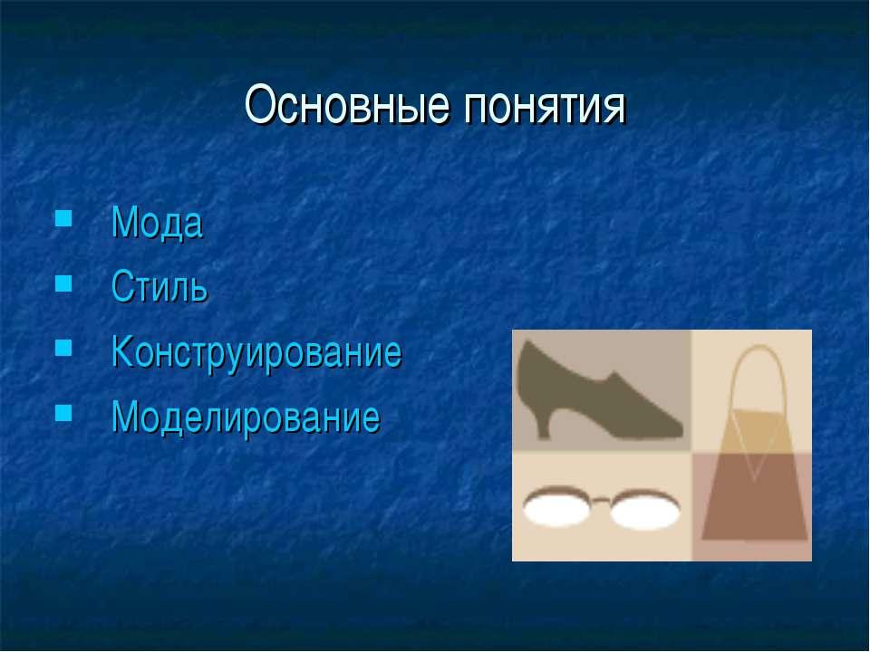 Основные понятия Мода Стиль Конструирование Моделирование