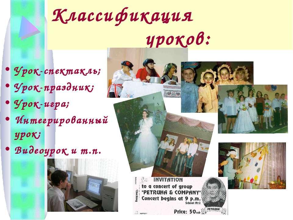 Классификация уроков: Урок-спектакль; Урок-праздник; Урок-игра; Интегрированн...