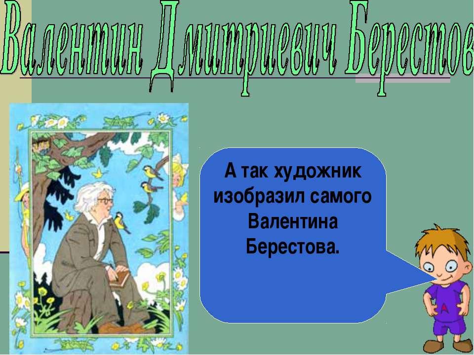 А так художник изобразил самого Валентина Берестова.