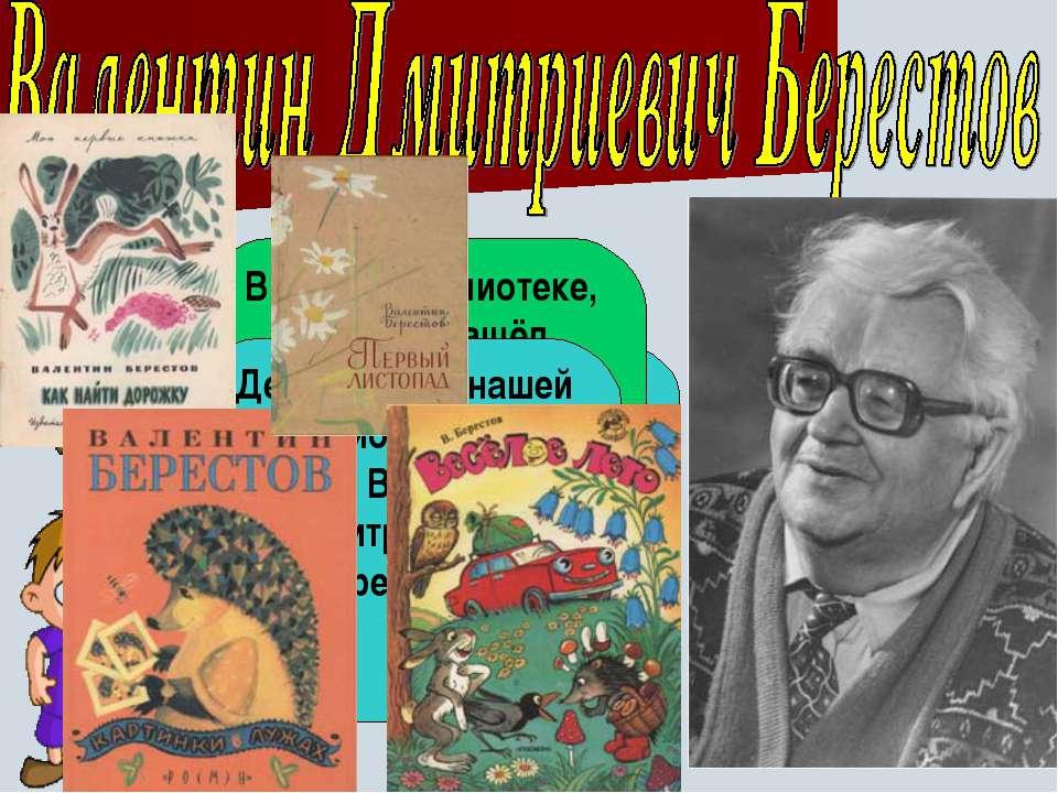 Ребята, какие стихи Валентина Берестова вы читали? В нашей библиотеке, Антон,...