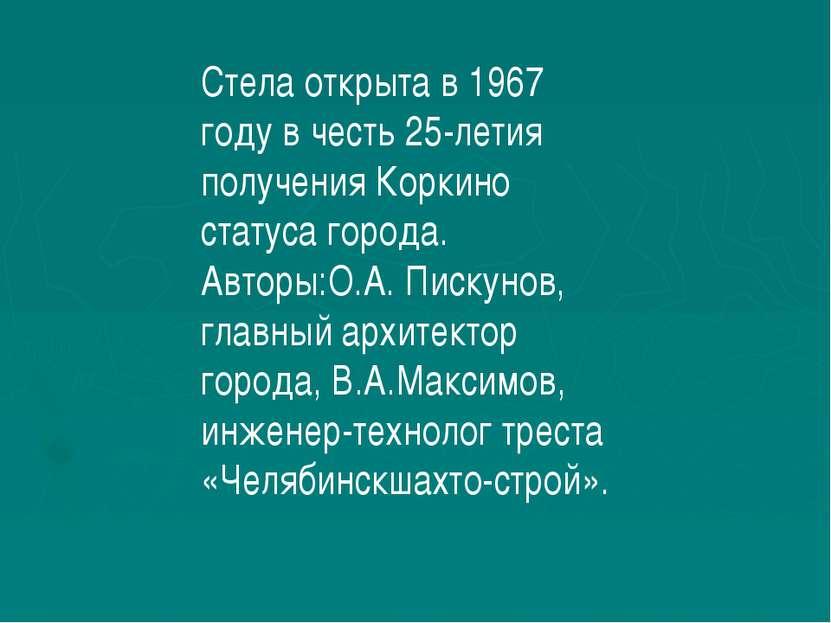 Стела открыта в 1967 году в честь 25-летия получения Коркино статуса города. ...