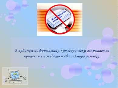 В кабинет информатики категорически запрещается приносить и жевать жевательну...