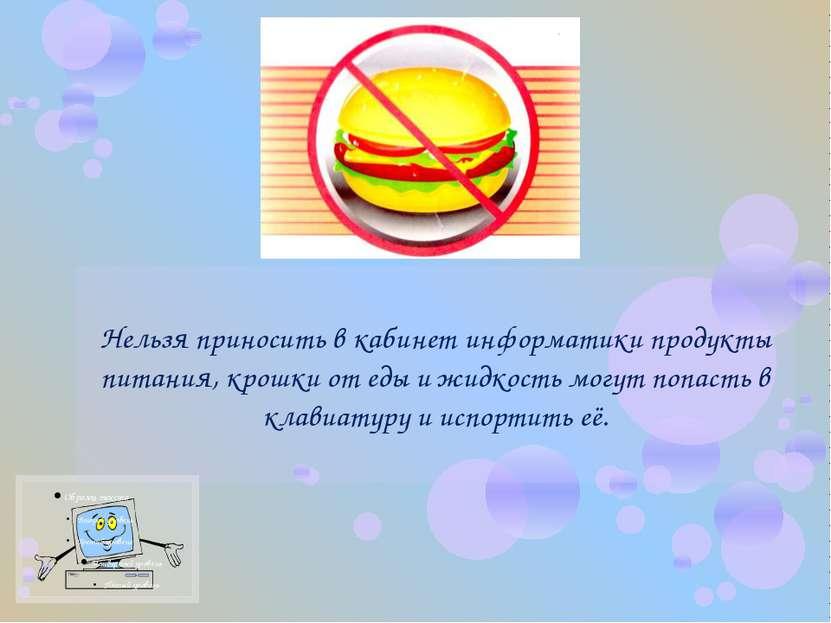 Нельзя приносить в кабинет информатики продукты питания, крошки от еды и жидк...