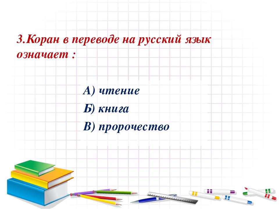 3.Коран в переводе на русский язык означает : А) чтение Б) книга В) пророчество