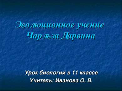 Эволюционное учение Чарльза Дарвина Урок биологии в 11 классе Учитель: Иванов...