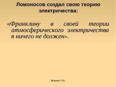 Яковлева Т.Ю. Ломоносов создал свою теорию электричества: «Франклину в своей ...