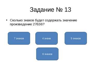 Задание № 13 Сколько знаков будет содержать значение произведение 2763.6? 5 з...
