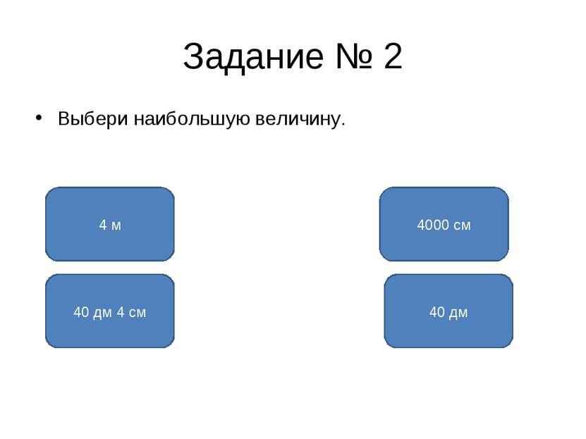Задание № 2 Выбери наибольшую величину. 4000 см 4 м 40 дм 40 дм 4 см