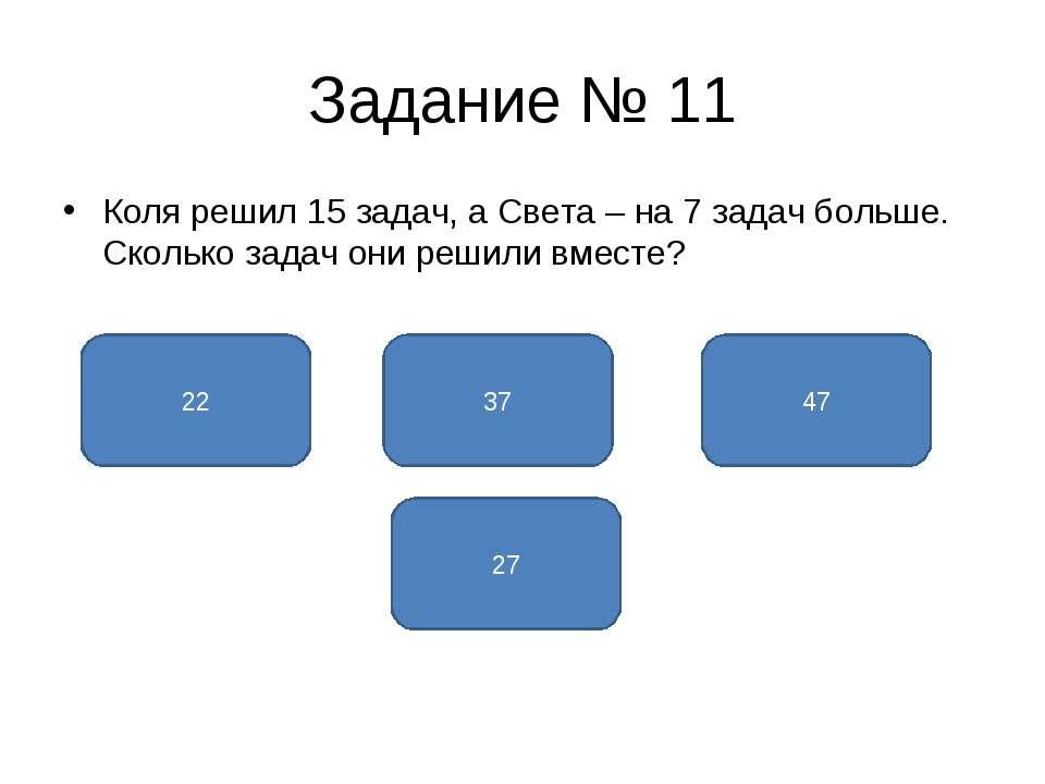 Задание № 11 Коля решил 15 задач, а Света – на 7 задач больше. Сколько задач ...