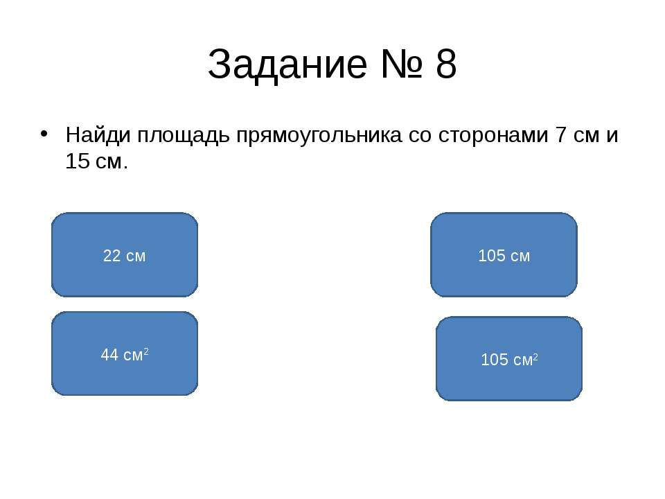 Задание № 8 Найди площадь прямоугольника со сторонами 7 см и 15 см. 105 см2 2...
