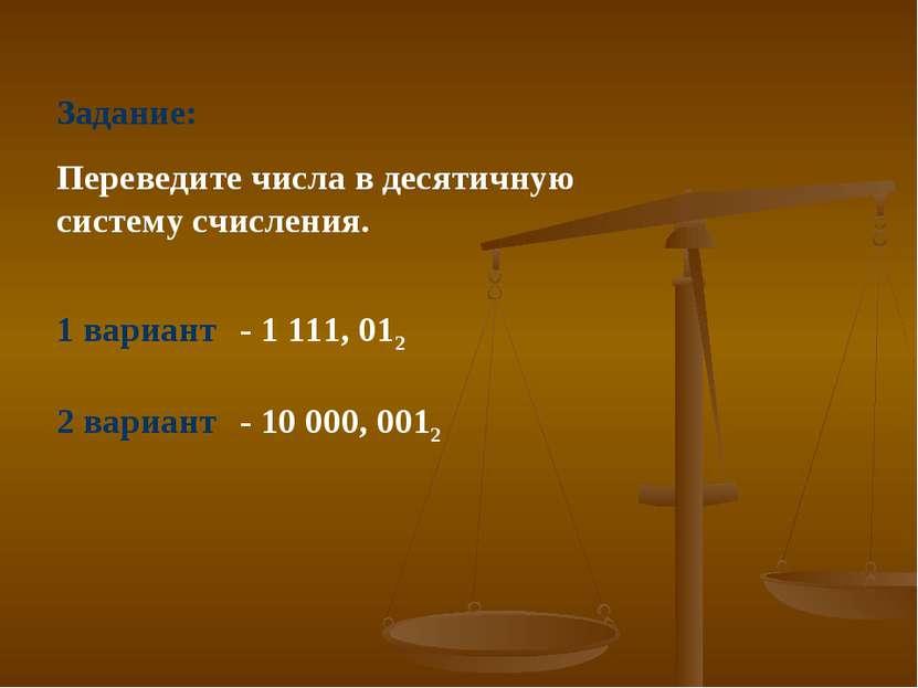 Задание: Переведите числа в десятичную систему счисления. 1 вариант - 1 111, ...