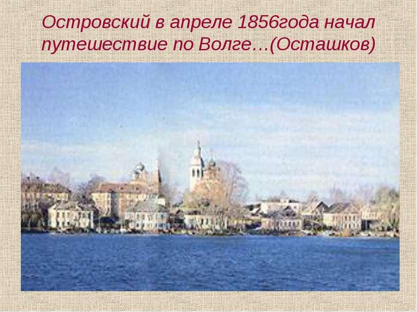 Островский в апреле 1856года начал путешествие по Волге…(Осташков)