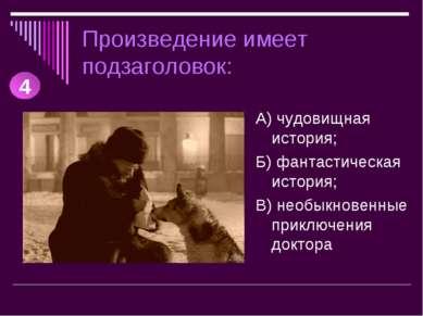Произведение имеет подзаголовок: А) чудовищная история; Б) фантастическая ист...