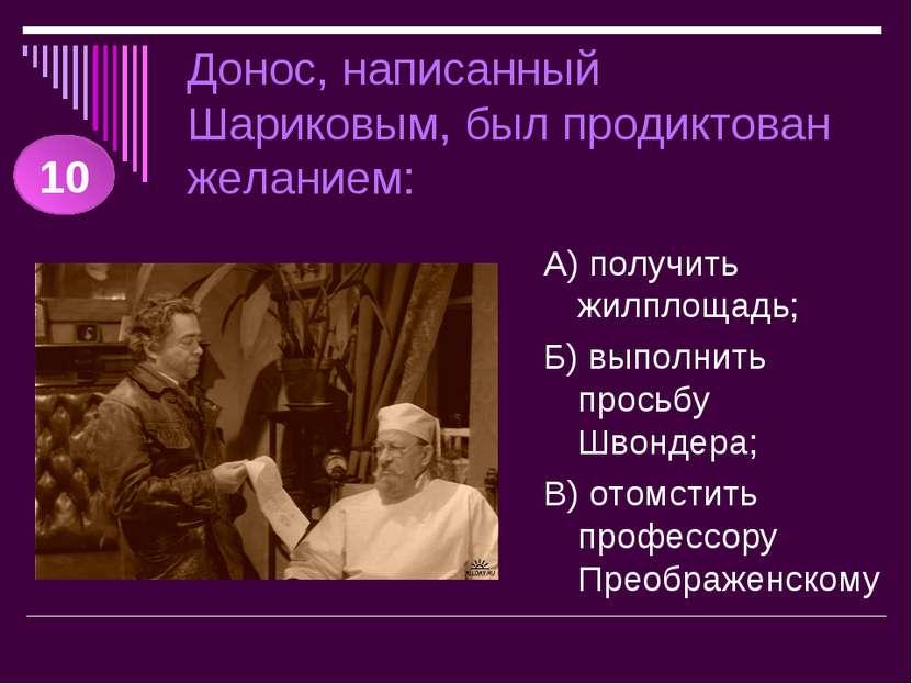 Донос, написанный Шариковым, был продиктован желанием: А) получить жилплощадь...