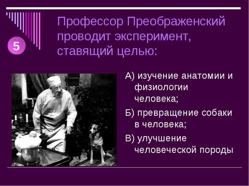Профессор Преображенский проводит эксперимент, ставящий целью: А) изучение ан...