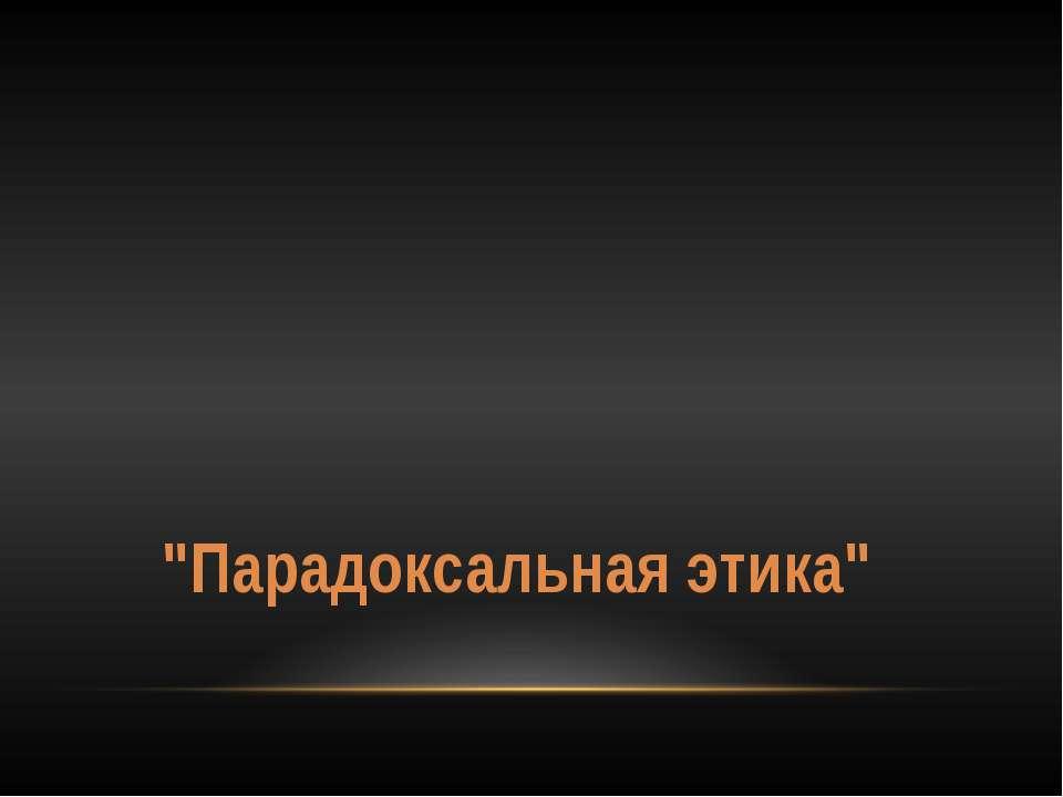 """""""Парадоксальная этика"""""""
