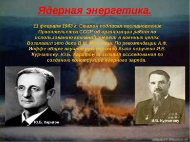 Ядерная энергетика. 11 февраля 1943 г. Сталин подписал постановление Правител...